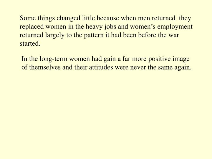 Some things changed little because when men returned  they replaced women in the heavy jobs and women's employment returned largely to the pattern it had been before the war started.