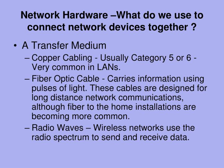 Network Hardware –What do we use to connect network devices together ?