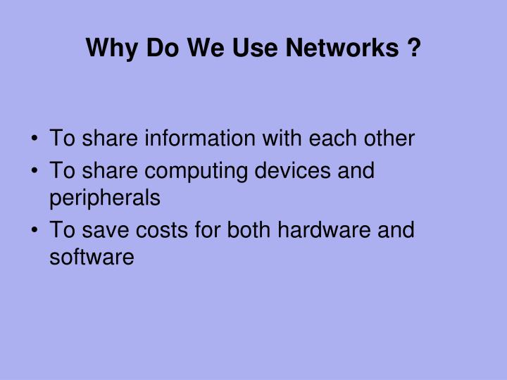 Why Do We Use Networks ?
