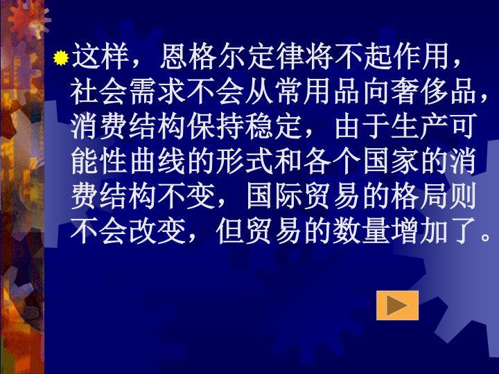 这样,恩格尔定律将不起作用,社会需求不会从常用品向奢侈品,消费结构保持稳定,由于生产可能性曲线的形式和各个国家的消费结构不变,国际贸易的格局则不会改变,但贸易的数量增加了。