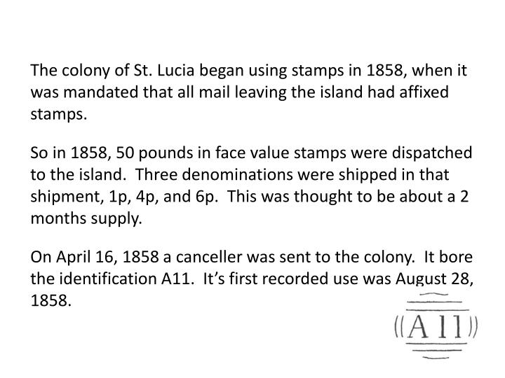 The colony of St. Lucia began using stamps in 1858, when it was mandated that all mail leaving the island had affixed stamps.