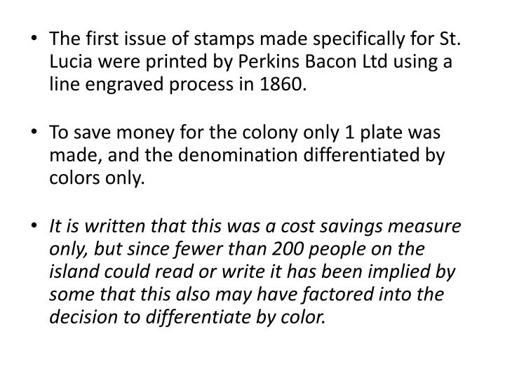 The first issue of stamps made specifically for St. Lucia were printed by Perkins Bacon Ltd using a line engraved process in 1860.