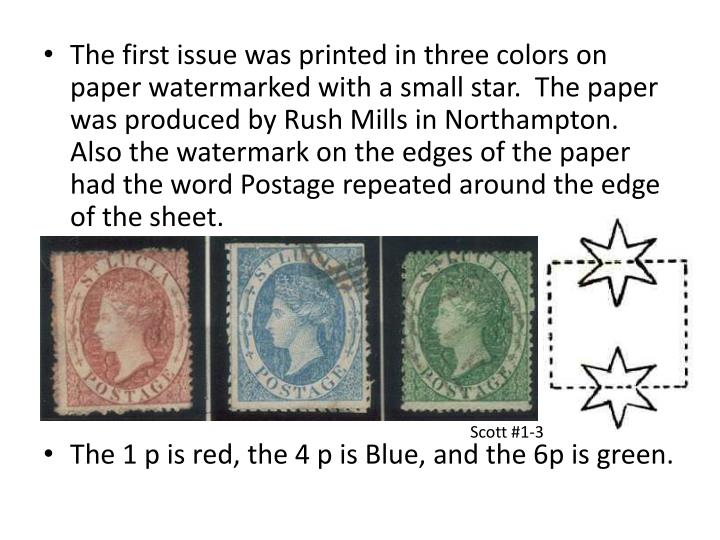 The first issue was printed in three colors on paper watermarked with a small star.  The paper was produced by Rush Mills in Northampton.  Also the watermark on the edges of the paper had the word Postage repeated around the edge of the sheet.