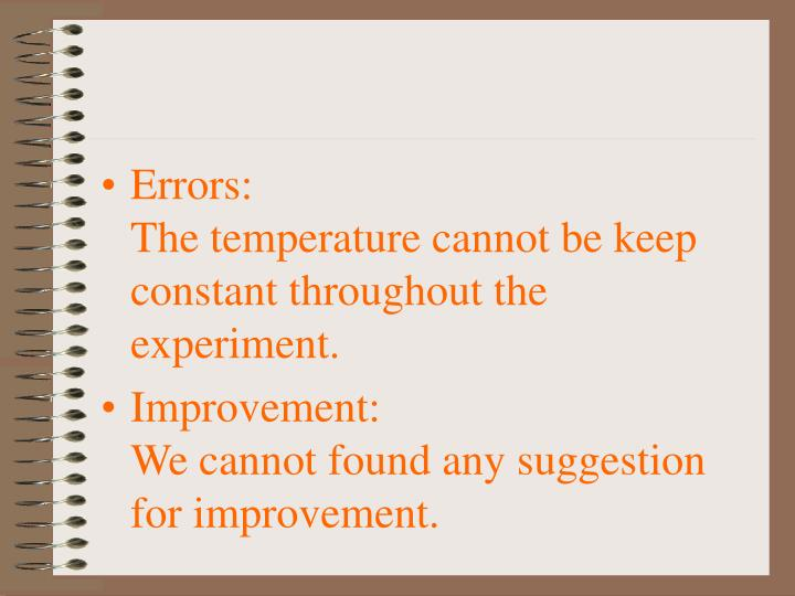 Errors:                                                         The temperature cannot be keep constant throughout the experiment.