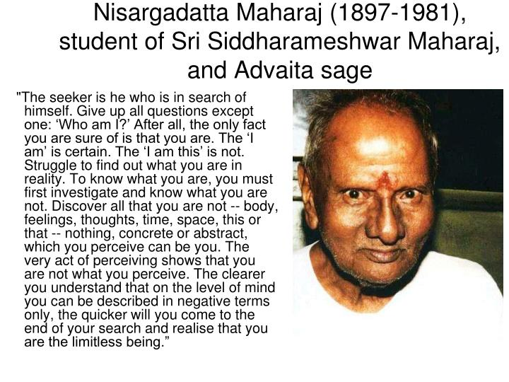 """""""The seeker is he who is in search of himself. Give up all questions except one: 'Who am I?' After all, the only fact you are sure of is that you are. The 'I am' is certain. The 'I am this' is not. Struggle to find out what you are in reality. To know what you are, you must first investigate and know what you are not. Discover all that you are not -- body, feelings, thoughts, time, space, this or that -- nothing, concrete or abstract, which you perceive can be you. The very act of perceiving shows that you are not what you perceive. The clearer you understand that on the level of mind you can be described in negative terms only, the quicker will you come to the end of your search and realise that you are the limitless being."""""""