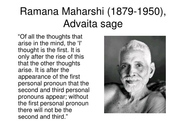 """""""Of all the thoughts that arise in the mind, the 'I' thought is the first. It is only after the rise of this that the other thoughts arise. It is after the appearance of the first personal pronoun that the second and third personal pronouns appear; without the first personal pronoun there will not be the second and third."""""""