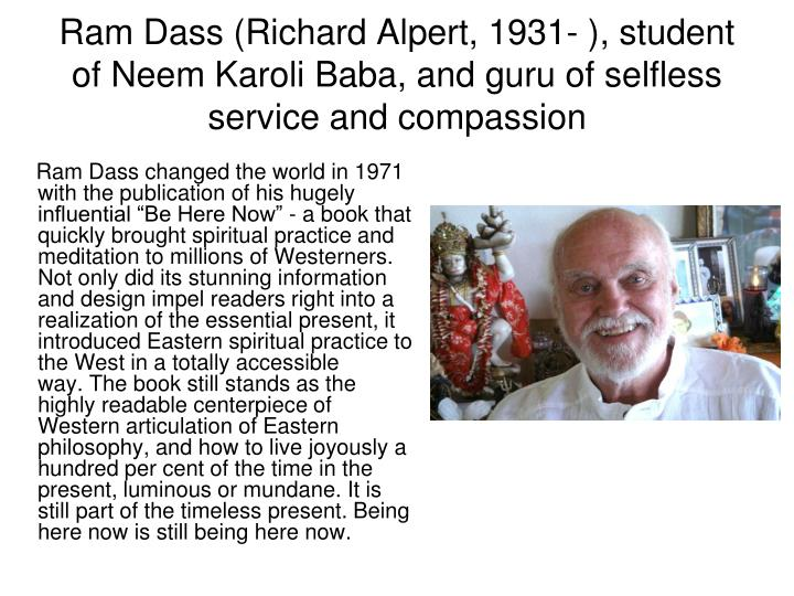 """Ram Dass changed the world in 1971 with the publication of his hugely influential """"Be Here Now"""" - a book that quickly brought spiritual practice and meditation to millions of Westerners. Not only did its stunning information and design impel readers right into a realization of the essential present, it introduced Eastern spiritual practice to the West in a totally accessible way.The book still stands as the highly readable centerpiece of Western articulation of Eastern philosophy, and how to live joyously a hundred per cent of the time in the present, luminous or mundane.It is still part of the timeless present. Being here now is still being here now."""