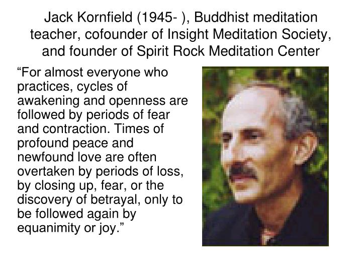 """""""For almost everyone who practices, cycles of awakening and openness are followed by periods of fear and contraction. Times of profound peace and newfound love are often overtaken by periods of loss, by closing up, fear, or the discovery of betrayal, only to be followed again by equanimity or joy."""""""