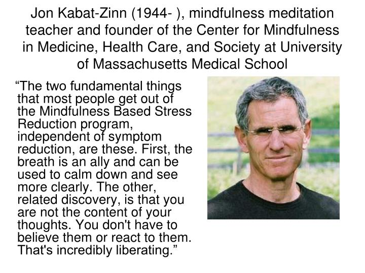 """""""The two fundamental things that most people get out of the Mindfulness Based Stress Reduction program, independent of symptom reduction, are these. First, the breath is an ally and can be used to calm down and see more clearly. The other, related discovery, is that you are not the content of your thoughts. You don't have to believe them or react to them. That's incredibly liberating."""""""