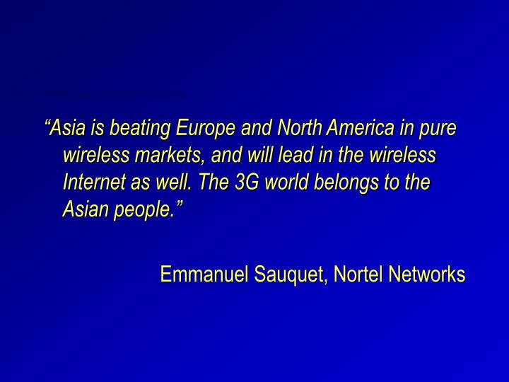 """""""Asia is beating Europe and North America in pure wireless markets, and will lead in the wireless Internet as well. The 3G world belongs to the Asian people."""""""