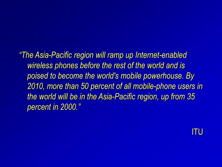 """""""The Asia-Pacific region will ramp up Internet-enabled wireless phones before the rest of the world and is poised to become the world's mobile powerhouse. By 2010, more than 50 percent of all mobile-phone users in the world will be in the Asia-Pacific region, up from 35 percent in 2000."""""""