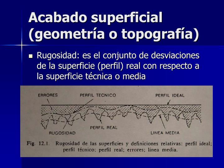 Acabado superficial (geometría o topografía)