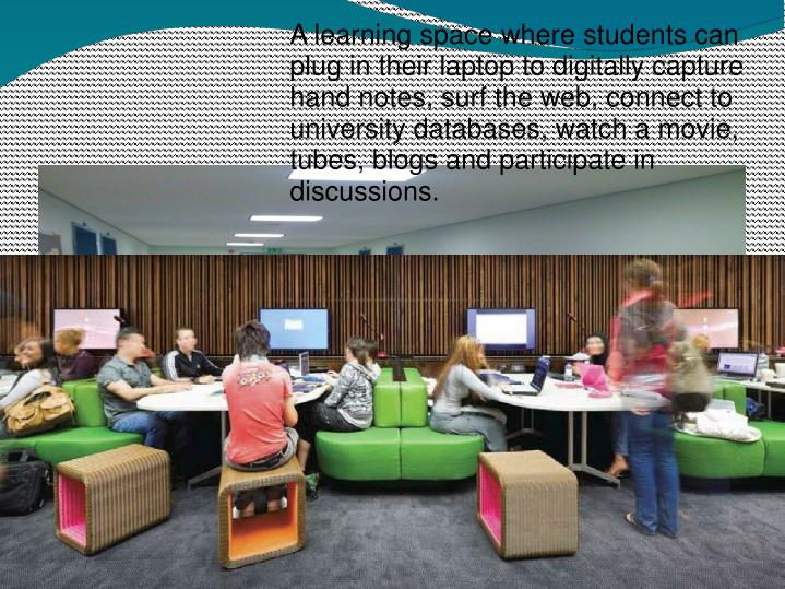 A learning space where students can plug in their laptop to digitally capture hand notes, surf the web, connect to university databases, watch a movie, tubes, blogs and participate in discussions.