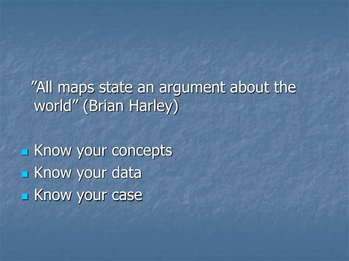 """All maps state an argument about the world"" (Brian Harley)"