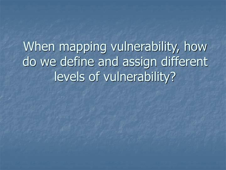 When mapping vulnerability, how do we define and assign different levels of vulnerability?