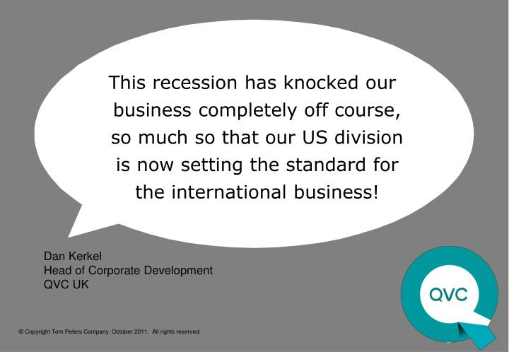 This recession has knocked our business completely off course, so much so that our US division is now setting the standard for the international business!