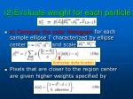 2 evaluate weight for each particle