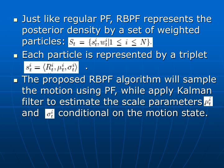 Just like regular PF, RBPF represents the posterior density by a set of weighted particles: