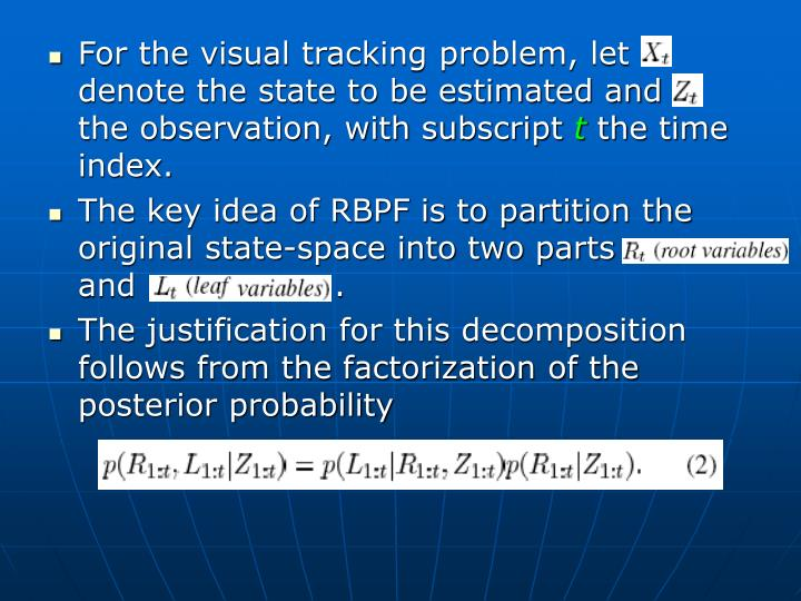 For the visual tracking problem, let     denote the state to be estimated and   the observation, with subscript