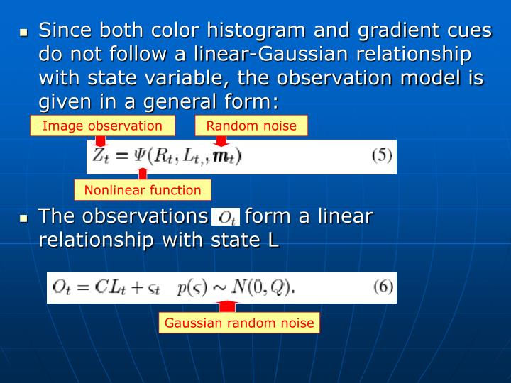 Since both color histogram and gradient cues do not follow a linear-Gaussian relationship with state variable, the observation model is given in a general form: