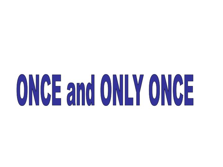 ONCE and ONLY ONCE