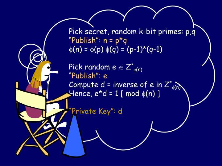 Pick secret, random k-bit primes: p,q