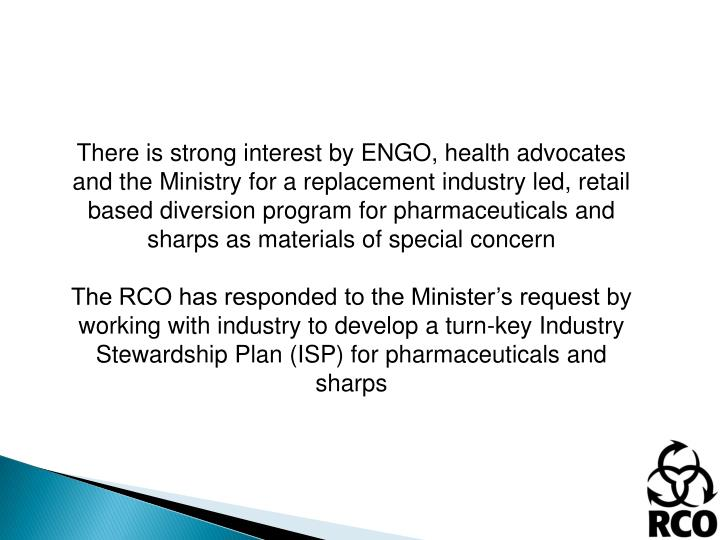 There is strong interest by ENGO, health advocates and the Ministry for a replacement industry led, retail based diversion program for pharmaceuticals and sharps as materials of special concern
