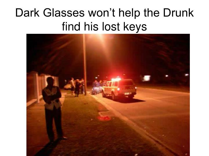 Dark Glasses won't help the Drunk find his lost keys