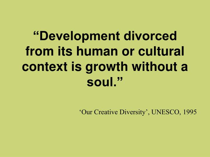 """""""Development divorced from its human or cultural context is growth without a soul."""""""