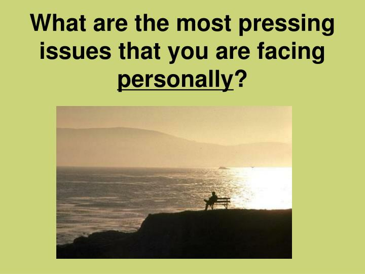 What are the most pressing issues that you are facing