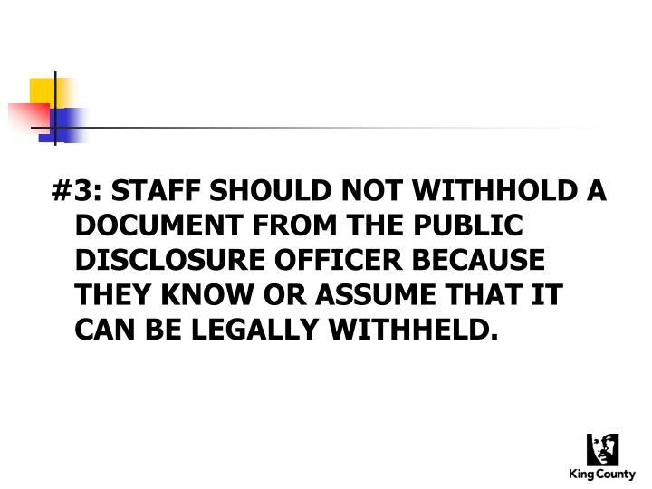#3: STAFF SHOULD NOT WITHHOLD A DOCUMENT FROM THE PUBLIC DISCLOSURE OFFICER BECAUSE THEY KNOW OR ASSUME THAT IT CAN BE LEGALLY WITHHELD.