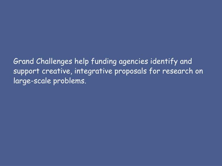 Grand Challenges help funding agencies identify and support creative, integrative proposals for research on large-scale problems.