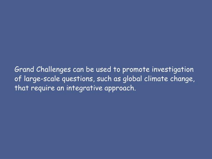 Grand Challenges can be used to promote investigation of large-scale questions, such as global climate change, that require an integrative approach.