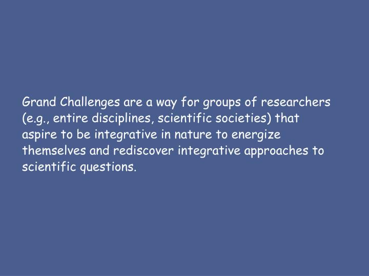 Grand Challenges are a way for groups of researchers (e.g., entire disciplines, scientific societies) that aspire to be integrative in nature to energize themselves and rediscover integrative approaches to scientific questions.
