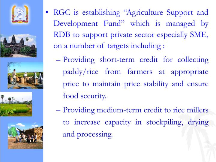 "RGC is establishing ""Agriculture Support and Development Fund"" which is managed by RDB to support private sector especially SME, on a number of targets including :"