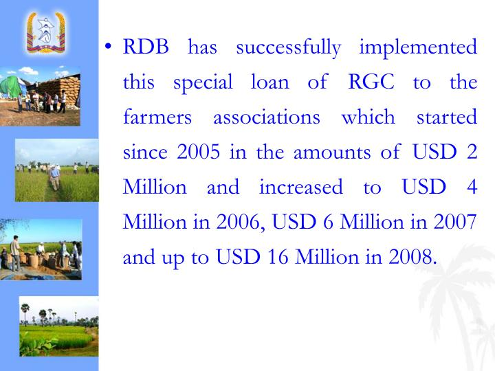 RDB has successfully implemented this special loan of RGC to the farmers associations which started since 2005 in the amounts of USD 2 Million and increased to USD 4 Million in 2006, USD 6 Million in 2007 and up to USD 16 Million in 2008.