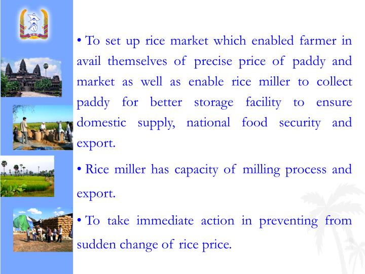 To set up rice market which enabled farmer in avail themselves of precise price of paddy and market as well as enable rice miller to collect paddy for better storage facility to ensure domestic supply, national food security and export.