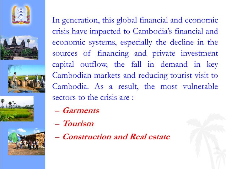 In generation, this global financial and economic crisis have impacted to Cambodia's financial and economic systems, especially the decline in the sources of financing and private investment capital outflow, the fall in demand in key Cambodian markets and reducing tourist visit to Cambodia. As a result, the most vulnerable sectors to the crisis are :