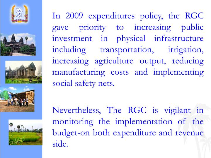 In 2009 expenditures policy, the RGC gave priority to increasing public investment in physical infrastructure including transportation, irrigation, increasing agriculture output, reducing manufacturing costs and implementing social safety nets.