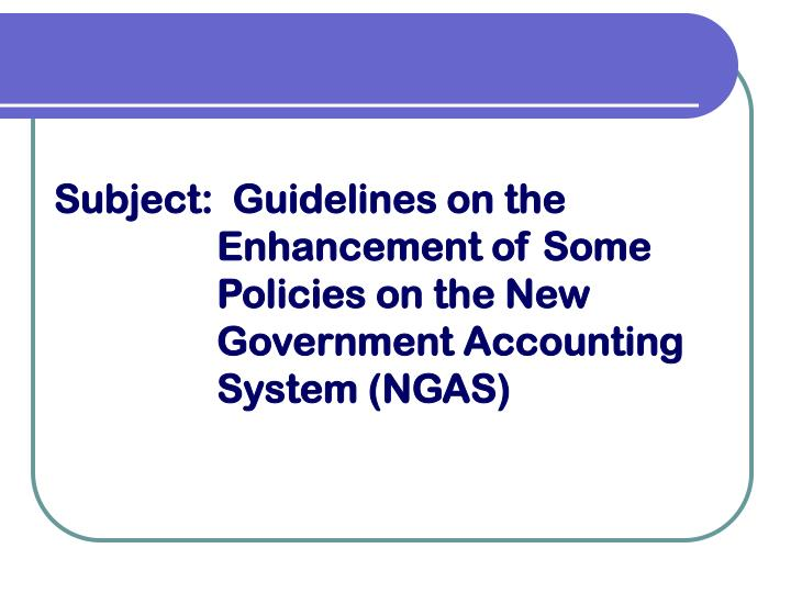 Subject:  Guidelines on the Enhancement of Some Policies on the New Government Accounting System (NGAS)