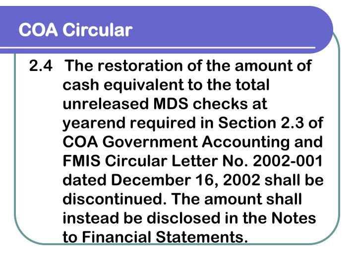 2.4   The restoration of the amount of cash equivalent to the total unreleased MDS checks at yearend required in Section 2.3 of COA Government Accounting and FMIS Circular Letter No. 2002-001 dated December 16, 2002 shall be discontinued. The amount shall instead be disclosed in the Notes to Financial Statements.