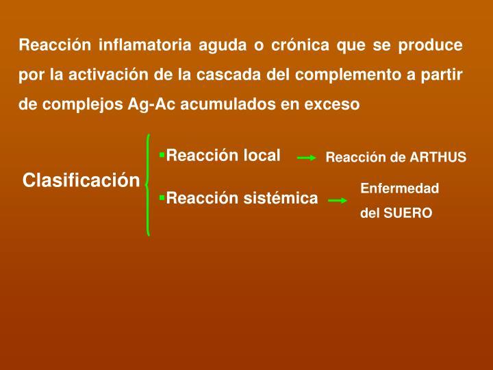 Reacción inflamatoria aguda o crónica que se produce por la activación de la cascada del complemento a partir de complejos Ag-Ac acumulados en exceso