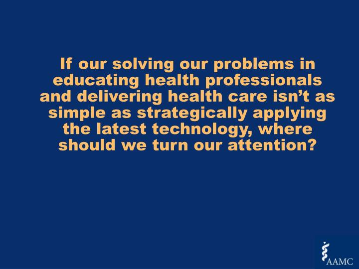 If our solving our problems in educating health professionals and delivering health care isn't as simple as strategically applying the latest technology, where should we turn our attention?