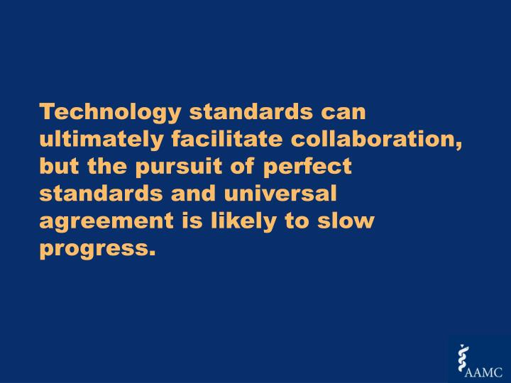 Technology standards can ultimately facilitate collaboration, but the pursuit of perfect standards and universal agreement is likely to slow progress.
