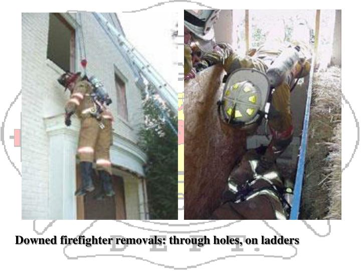 Downed firefighter removals: through holes, on ladders