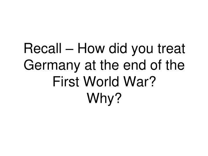 Recall – How did you treat Germany at the end of the First World War?