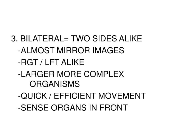 3. BILATERAL= TWO SIDES ALIKE