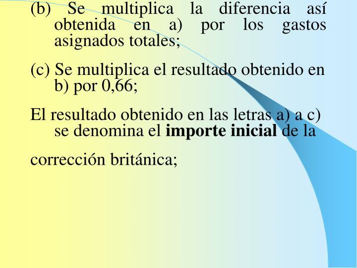 (b) Se multiplica la diferencia así obtenida en a) por los gastos asignados totales;