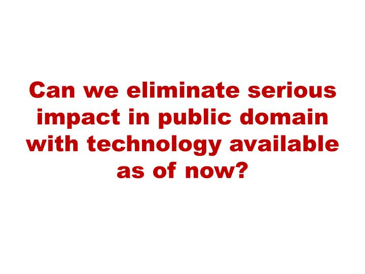 Can we eliminate serious impact in public domain with technology available as of now?
