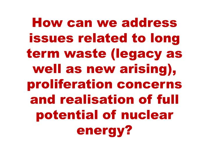 How can we address issues related to long term waste (legacy as well as new arising), proliferation concerns and realisation of full potential of nuclear energy?